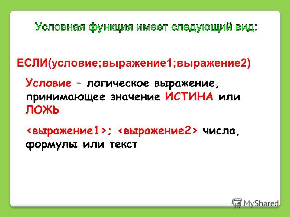 ЕСЛИ(условие;выражение1;выражение2) Условие – логическое выражение, принимающее значение ИСТИНА или ЛОЖЬ ; числа, формулы или текст