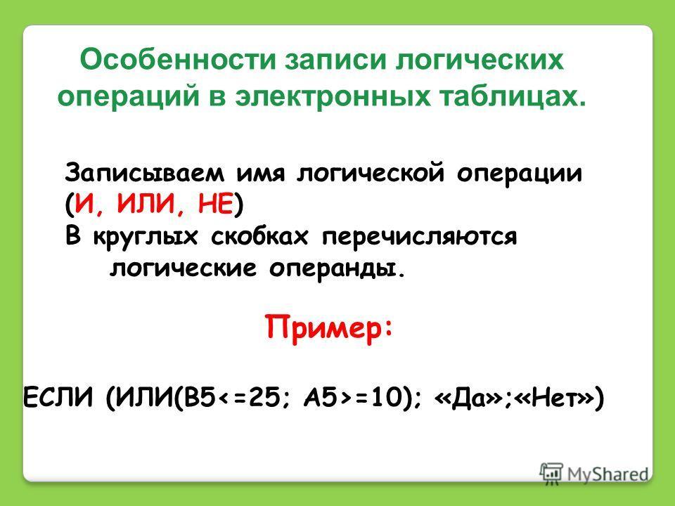 Особенности записи логических операций в электронных таблицах. Записываем имя логической операции (И, ИЛИ, НЕ) В круглых скобках перечисляются логические операнды. Пример: ЕСЛИ (ИЛИ(B5 =10); «Да»;«Нет»)