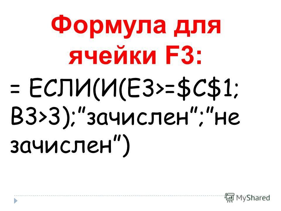 Формула для ячейки F3: = ЕСЛИ(И(Е3>=$C$1; B3>3);зачислен;не зачислен)