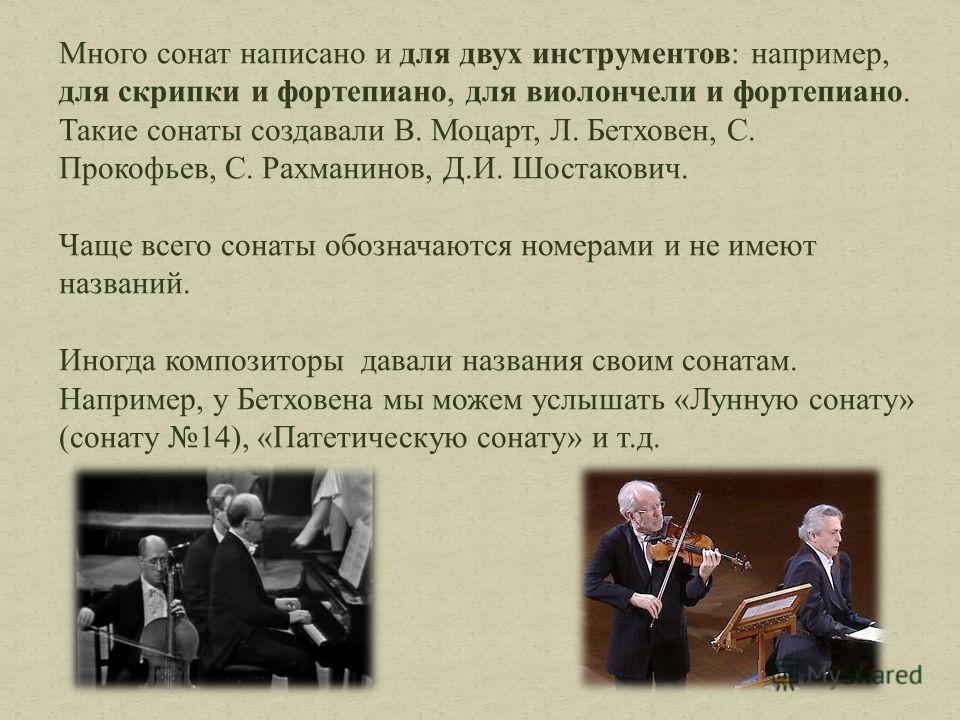 Много сонат написано и для двух инструментов: например, для скрипки и фортепиано, для виолончели и фортепиано. Такие сонаты создавали В. Моцарт, Л. Бетховен, С. Прокофьев, С. Рахманинов, Д.И. Шостакович. Чаще всего сонаты обозначаются номерами и не и