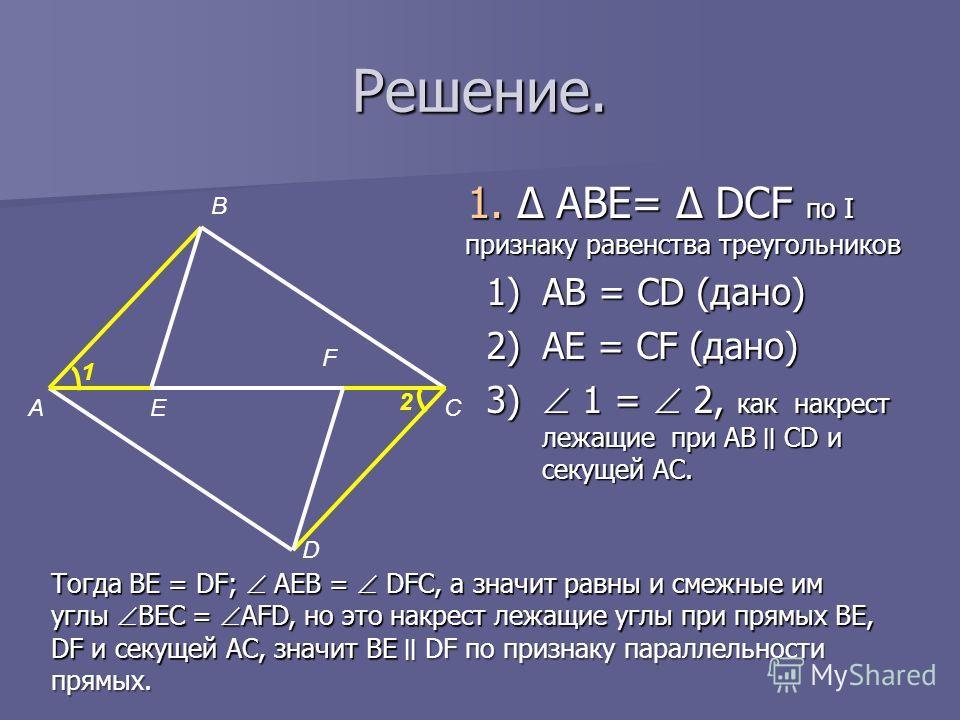 Решение. 1. Δ ABE= Δ DCF по I признаку равенства треугольников 1)AB = CD (дано) 2)AE = CF (дано) 3) 1 = 2, как накрест лежащие при AB ׀׀ CD и секущей AC. А В Е F D C 1 2 Тогда BE = DF; AEB = DFC, а значит равны и смежные им углы BEC = AFD, но это нак