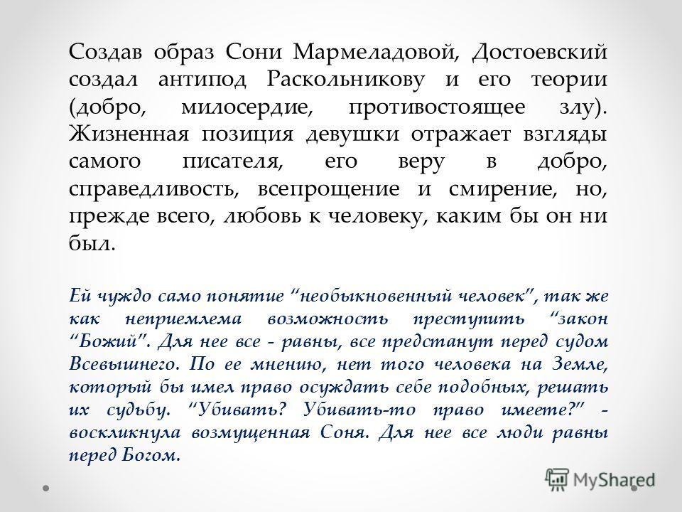 Создав образ Сони Мармеладовой, Достоевский создал антипод Раскольникову и его теории (добро, милосердие, противостоящее злу). Жизненная позиция девушки отражает взгляды самого писателя, его веру в добро, справедливость, всепрощение и смирение, но, п