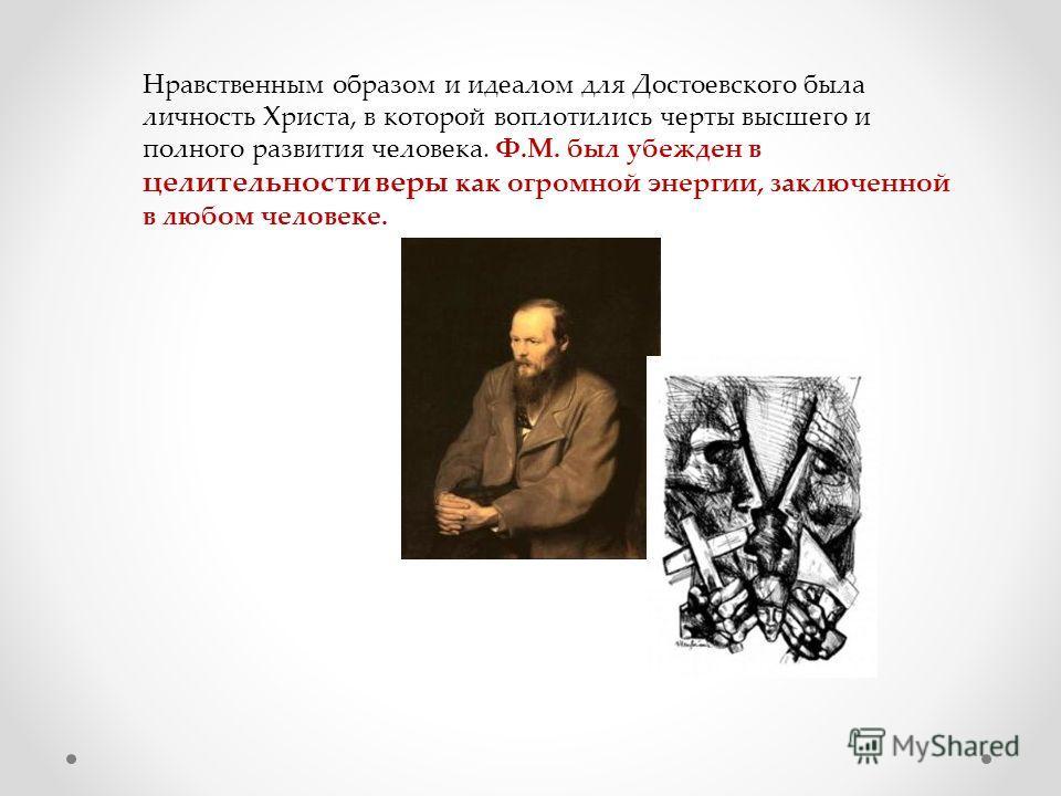 Нравственным образом и идеалом для Достоевского была личность Христа, в которой воплотились черты высшего и полного развития человека. Ф.М. был убежден в целительности веры как огромной энергии, заключенной в любом человеке.