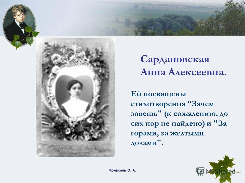 Конахина О. А. Сардановская Анна Алексеевна. Ей посвящены стихотворения Зачем зовешь (к сожалению, до сих пор не найдено) и За горами, за желтыми долами.