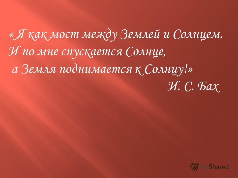 « Я как мост между Землей и Солнцем. И по мне спускается Солнце, а Земля поднимается к Солнцу!» И. С. Бах