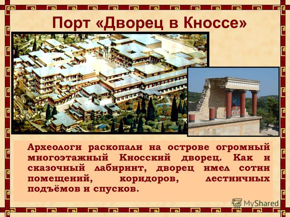 Порт «Дворец в Кноссе» Археологи раскопали на острове огромный многоэтажный Кносский дворец. Как и сказочный лабиринт, дворец имел сотни помещений, коридоров, лестничных подъёмов и спусков.