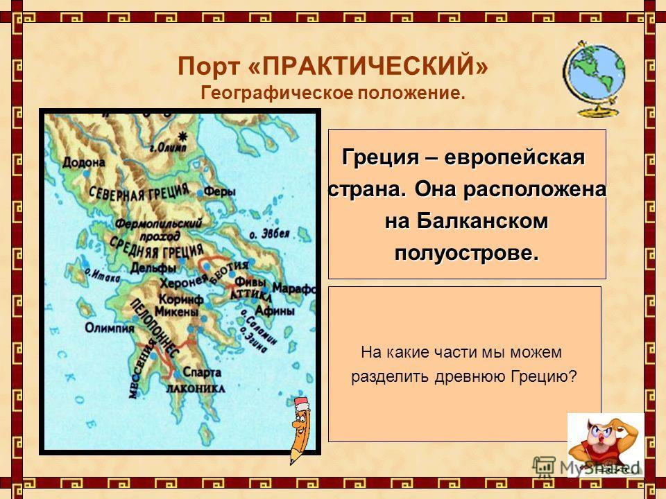 Порт «ПРАКТИЧЕСКИЙ» Географическое положение. На какие части мы можем разделить древнюю Грецию? Греция – европейская страна. Она расположена на Балканском на Балканскомполуострове.