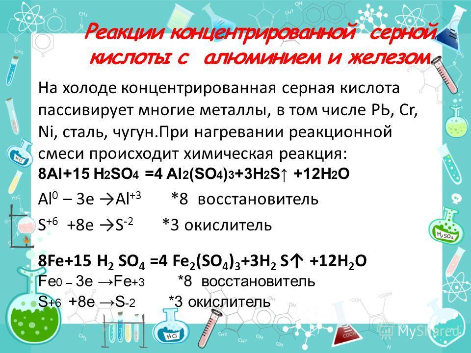 Реакции концентрированной серной кислоты с алюминием и железом На холоде концентрированная серная кислота пассивирует многие металлы, в том числе РЬ, Cr, Ni, сталь, чугун.При нагревании реакционной смеси происходит химическая реакция: 8Al+15 H 2 SO 4