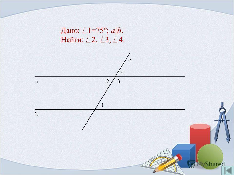 Дано: 1=75°; a||b. Найти: 2, 3, 4. 1 b а с 23 4