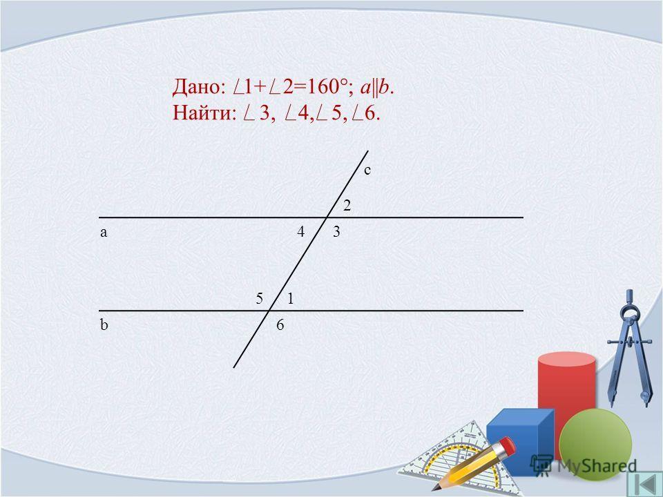 Дано: 1+ 2=160°; a||b. Найти: 3, 4, 5, 6. 1 b а с 2 34 5 6