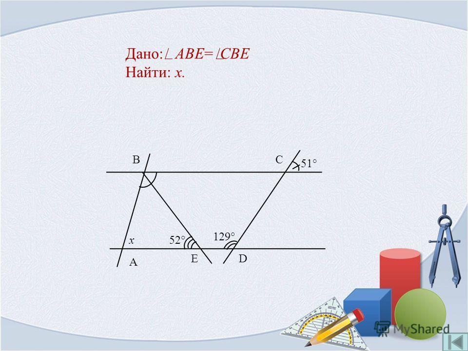 Дано: ABE= CBE Найти: x. E x 51° B D A 129° 52° C