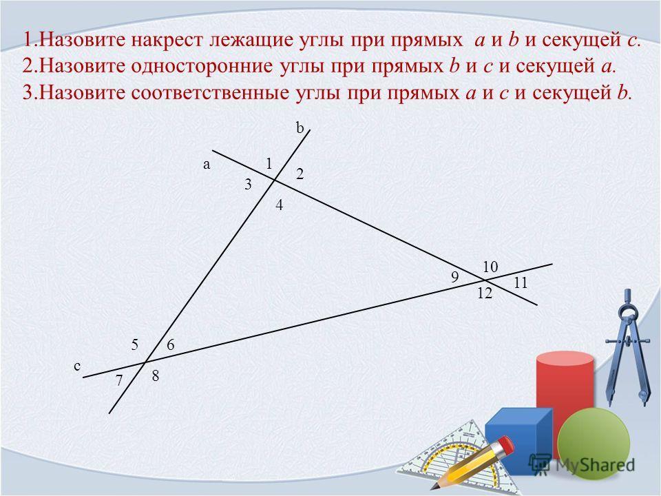 1.Назовите накрест лежащие углы при прямых a и b и секущей c. 2.Назовите односторонние углы при прямых b и c и секущей a. 3.Назовите соответственные углы при прямых a и c и секущей b. 1 b а с 2 4 3 56 8 7 10 11 12 9