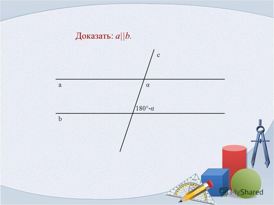 Доказать: a||b. b а с α 180°-α