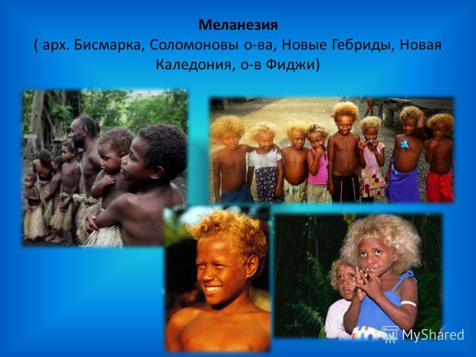 Меланезия ( арх. Бисмарка, Соломоновы о-ва, Новые Гебриды, Новая Каледония, о-в Фиджи)