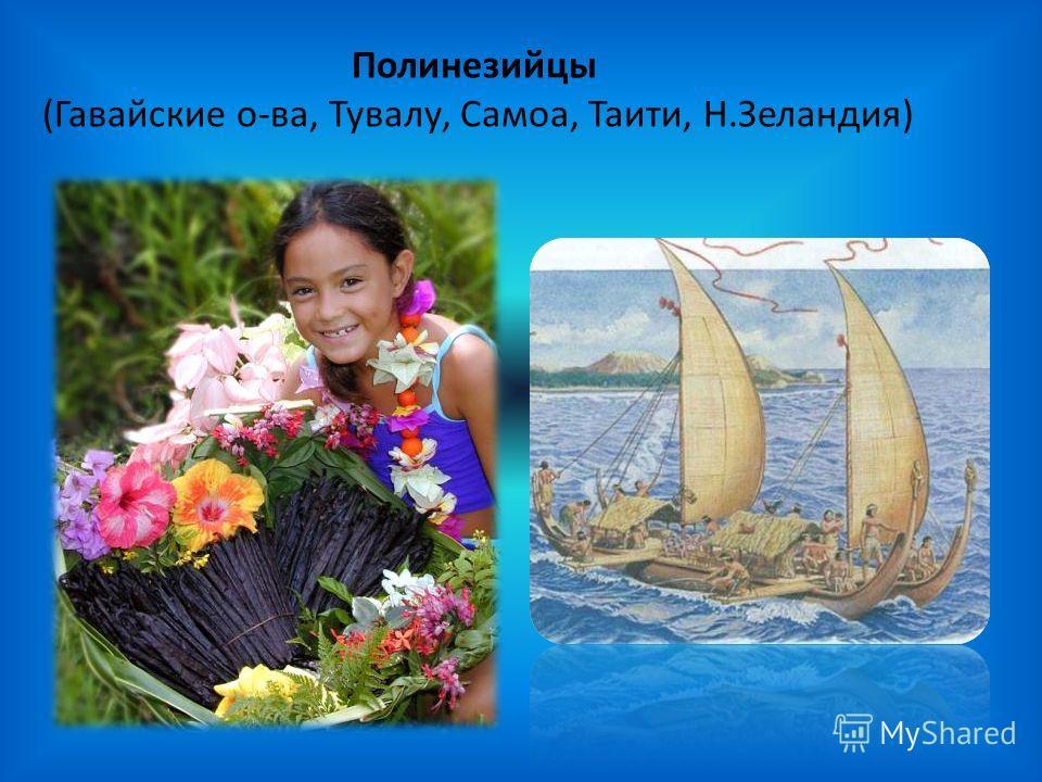 Полинезийцы (Гавайские о-ва, Тувалу, Самоа, Таити, Н.Зеландия)