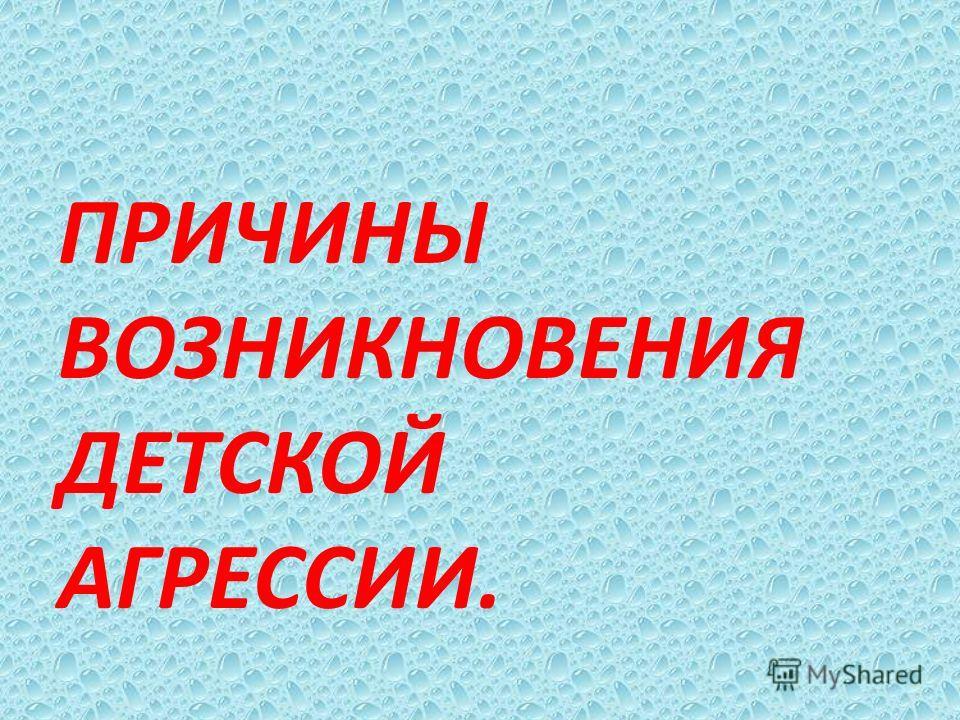 ПРИЧИНЫ ВОЗНИКНОВЕНИЯ ДЕТСКОЙ АГРЕССИИ.