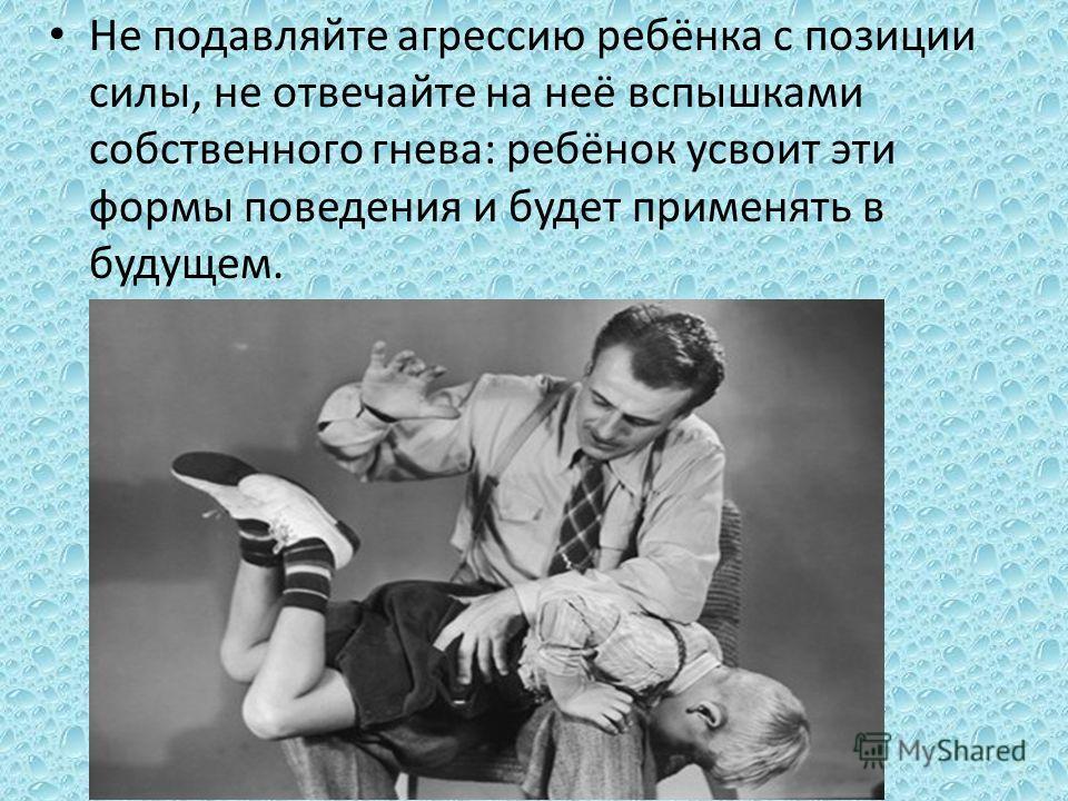 Не подавляйте агрессию ребёнка с позиции силы, не отвечайте на неё вспышками собственного гнева: ребёнок усвоит эти формы поведения и будет применять в будущем.