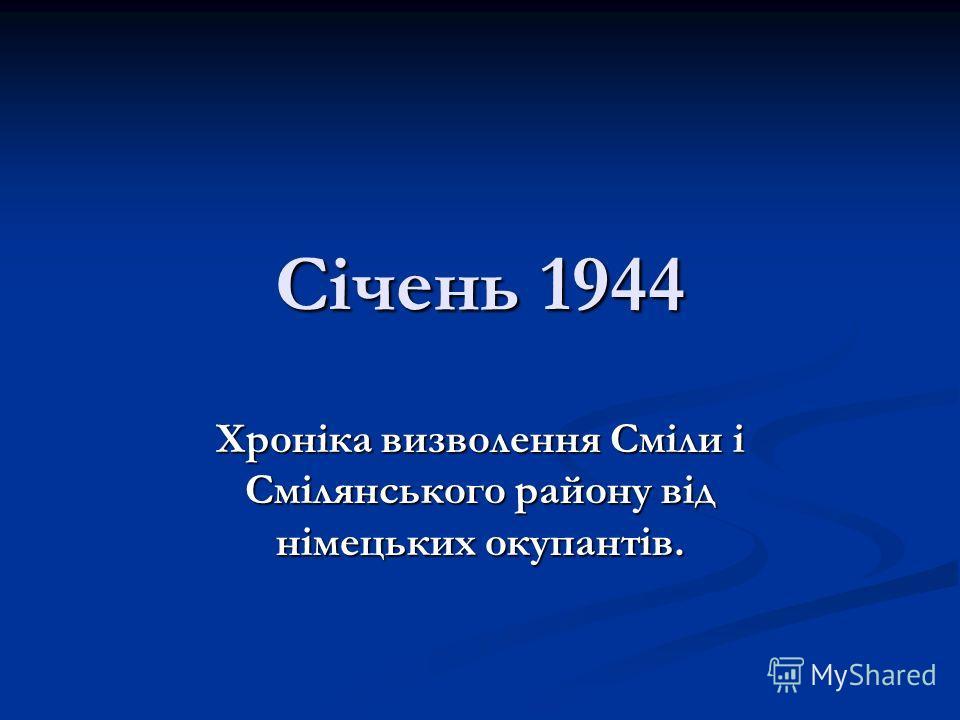 Січень 1944 Хроніка визволення Сміли і Смілянського району від німецьких окупантів.