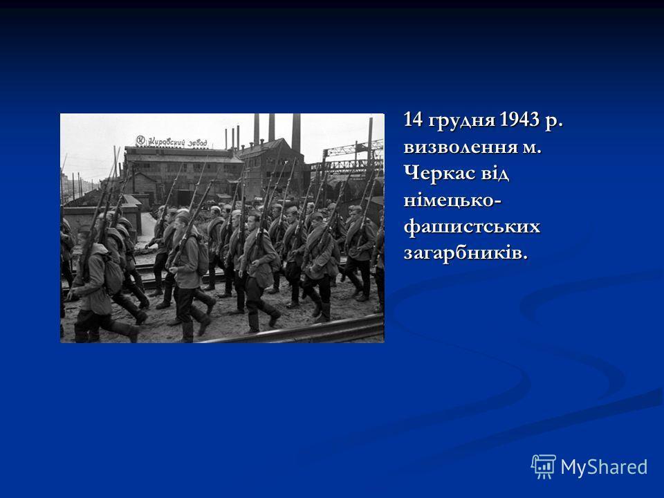 14 грудня 1943 р. визволення м. Черкас від німецько- фашистських загарбників.