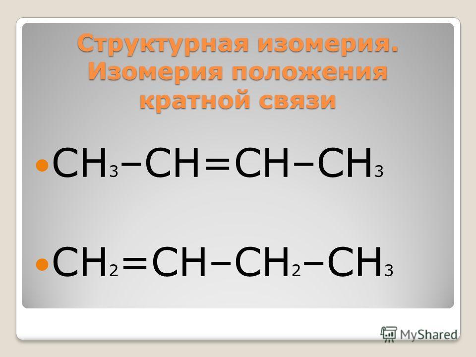 Структурная изомерия. Изомерия положения кратной связи СН 3 –СН=СН–СН 3 СН 2 =СН–СН 2 –СН 3
