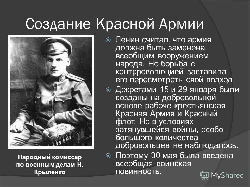 Создание Красной Армии Ленин считал, что армия должна быть заменена всеобщим вооружением народа. Но борьба с контрреволюцией заставила его пересмотреть свой подход. Декретами 15 и 29 января были созданы на добровольной основе рабоче-крестьянская Крас