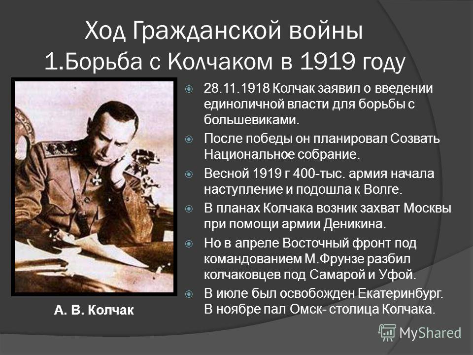 Ход Гражданской войны 1.Борьба с Колчаком в 1919 году 28.11.1918 Колчак заявил о введении единоличной власти для борьбы с большевиками. После победы он планировал Созвать Национальное собрание. Весной 1919 г 400-тыс. армия начала наступление и подошл