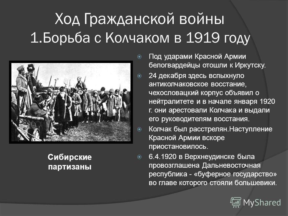 Ход Гражданской войны 1.Борьба с Колчаком в 1919 году Под ударами Красной Армии белогвардейцы отошли к Иркутску. 24 декабря здесь вспыхнуло антиколчаковское восстание, чехословацкий корпус объявил о нейтралитете и в начале января 1920 г. они арестова