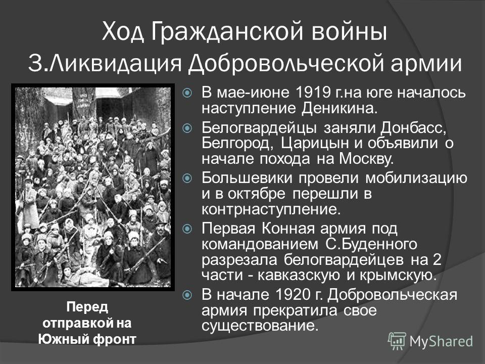 Ход Гражданской войны 3.Ликвидация Добровольческой армии В мае-июне 1919 г.на юге началось наступление Деникина. Белогвардейцы заняли Донбасс, Белгород, Царицын и объявили о начале похода на Москву. Большевики провели мобилизацию и в октябре перешли
