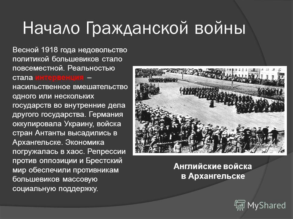 Начало Гражданской войны Весной 1918 года недовольство политикой большевиков стало повсеместной. Реальностью стала интервенция – насильственное вмешательство одного или нескольких государств во внутренние дела другого государства. Германия оккупирова