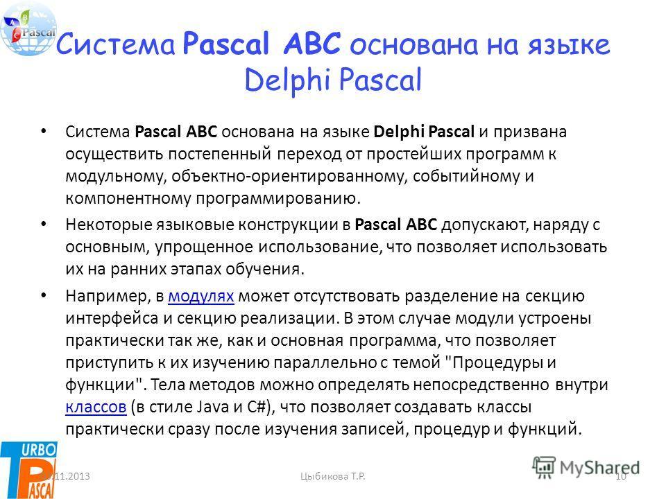 Система Pascal ABC основана на языке Delphi Pascal Система Pascal ABC основана на языке Delphi Pascal и призвана осуществить постепенный переход от простейших программ к модульному, объектно-ориентированному, событийному и компонентному программирова