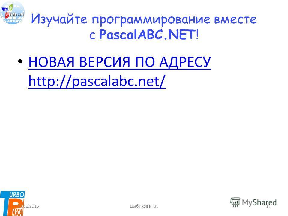 Изучайте программирование вместе с PascalABC.NET! НОВАЯ ВЕРСИЯ ПО АДРЕСУ http://pascalabc.net/ НОВАЯ ВЕРСИЯ ПО АДРЕСУ http://pascalabc.net/ 03.11.2013Цыбикова Т.Р.17