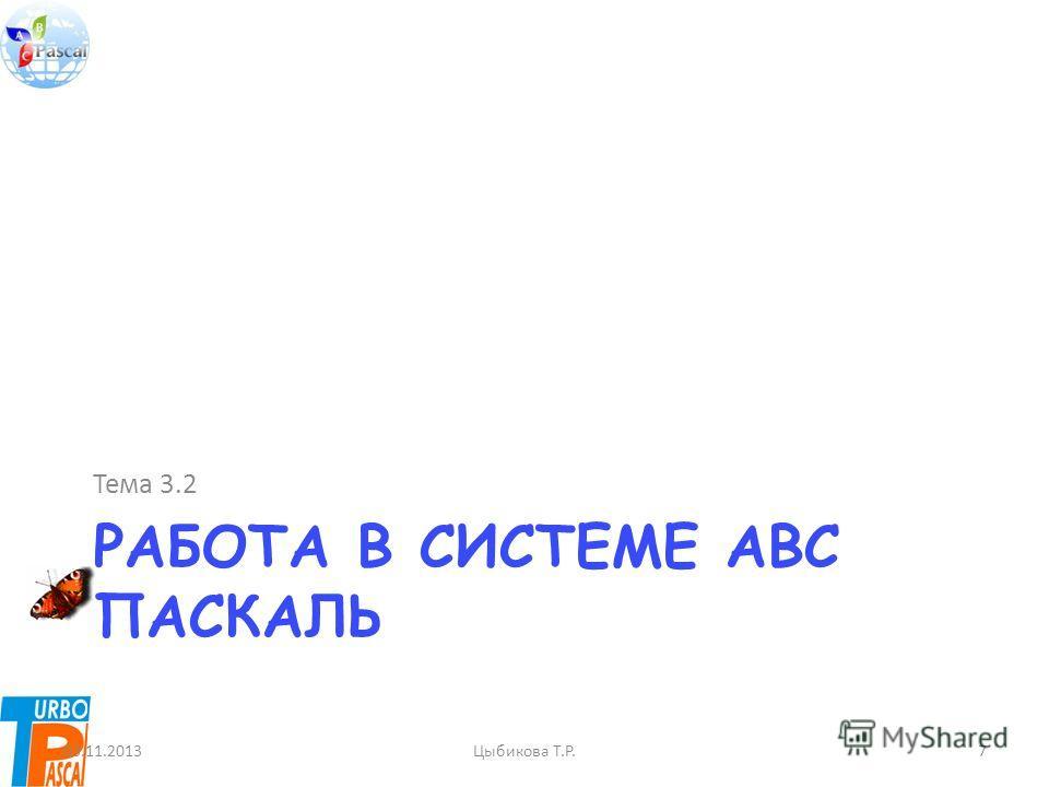РАБОТА В СИСТЕМЕ ABC ПАСКАЛЬ Тема 3.2 03.11.2013Цыбикова Т.Р.7