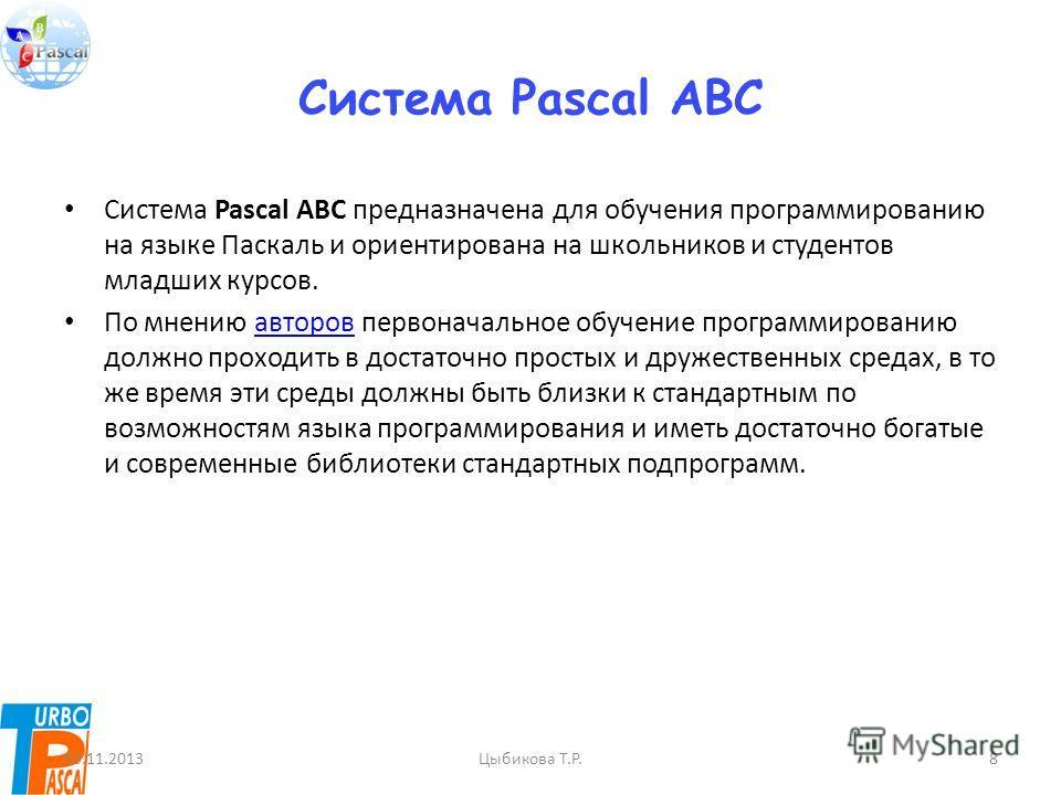 Система Pascal ABC Система Pascal ABC предназначена для обучения программированию на языке Паскаль и ориентирована на школьников и студентов младших курсов. По мнению авторов первоначальное обучение программированию должно проходить в достаточно прос