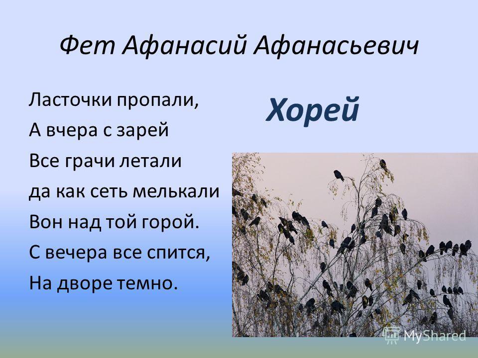Фет Афанасий Афанасьевич Ласточки пропали, А вчера с зарей Все грачи летали да как сеть мелькали Вон над той горой. С вечера все спится, На дворе темно. Хорей