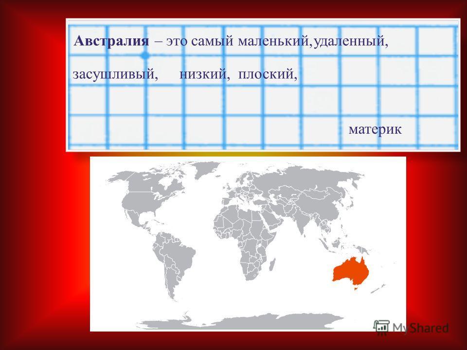 Австралия – это самый маленький, удаленный, низкий, засушливый, плоский, материк