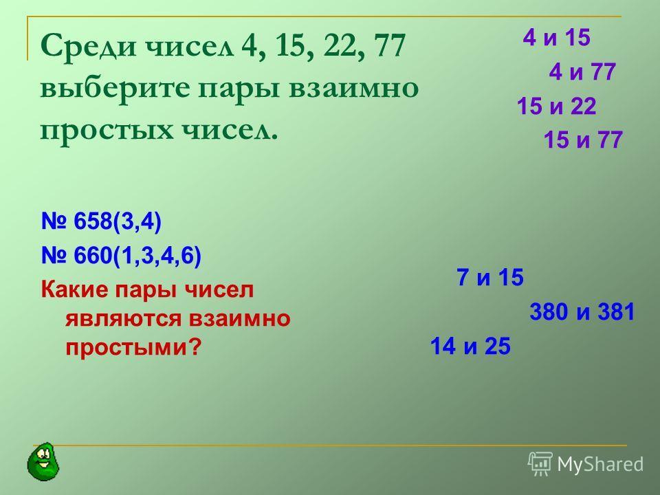 Среди чисел 4, 15, 22, 77 выберите пары взаимно простых чисел. 658(3,4) 660(1,3,4,6) Какие пары чисел являются взаимно простыми? 4 и 15 4 и 77 15 и 22 15 и 77 7 и 15 380 и 381 14 и 25