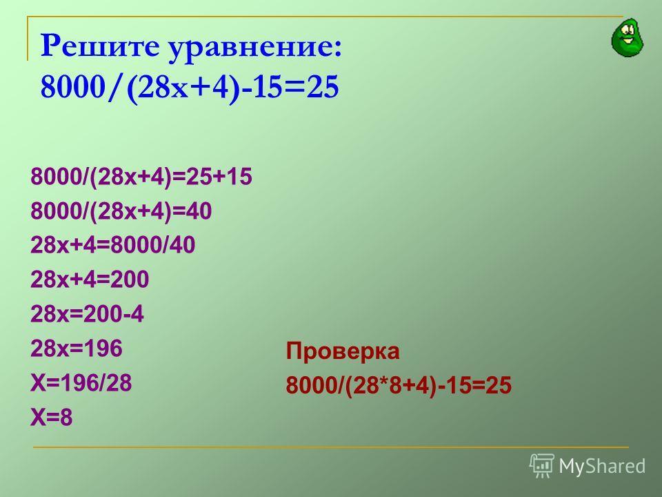 Решите уравнение: 8000/(28х+4)-15=25 8000/(28х+4)=25+15 8000/(28х+4)=40 28х+4=8000/40 28х+4=200 28х=200-4 28х=196 Х=196/28 Х=8 Проверка 8000/(28*8+4)-15=25