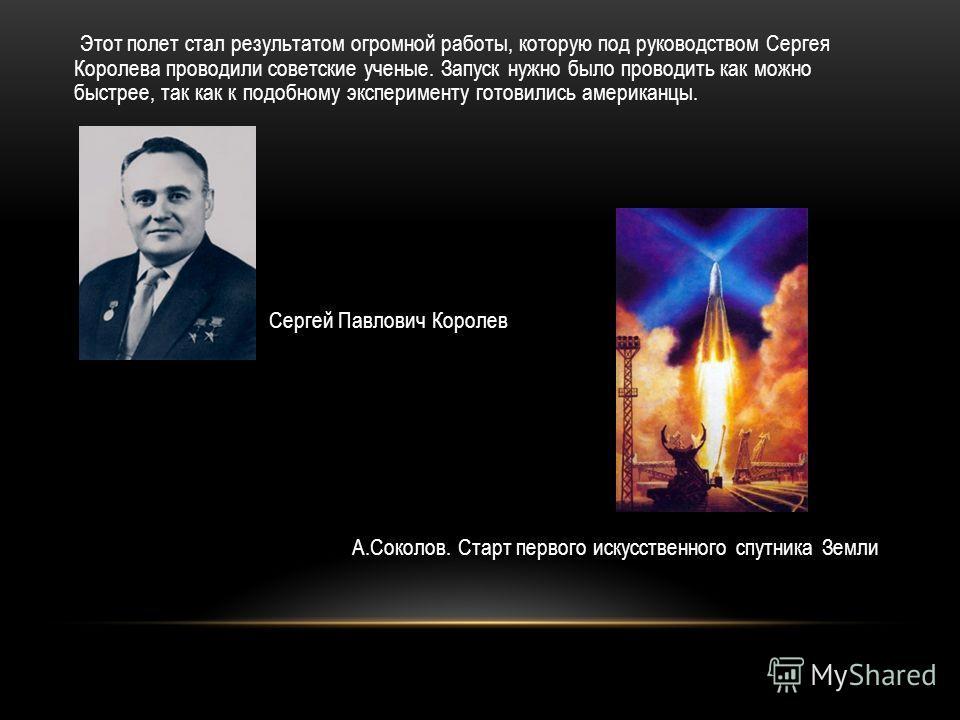 Этот полет стал результатом огромной работы, которую под руководством Сергея Королева проводили советские ученые. Запуск нужно было проводить как можно быстрее, так как к подобному эксперименту готовились американцы. Сергей Павлович Королев А.Соколов