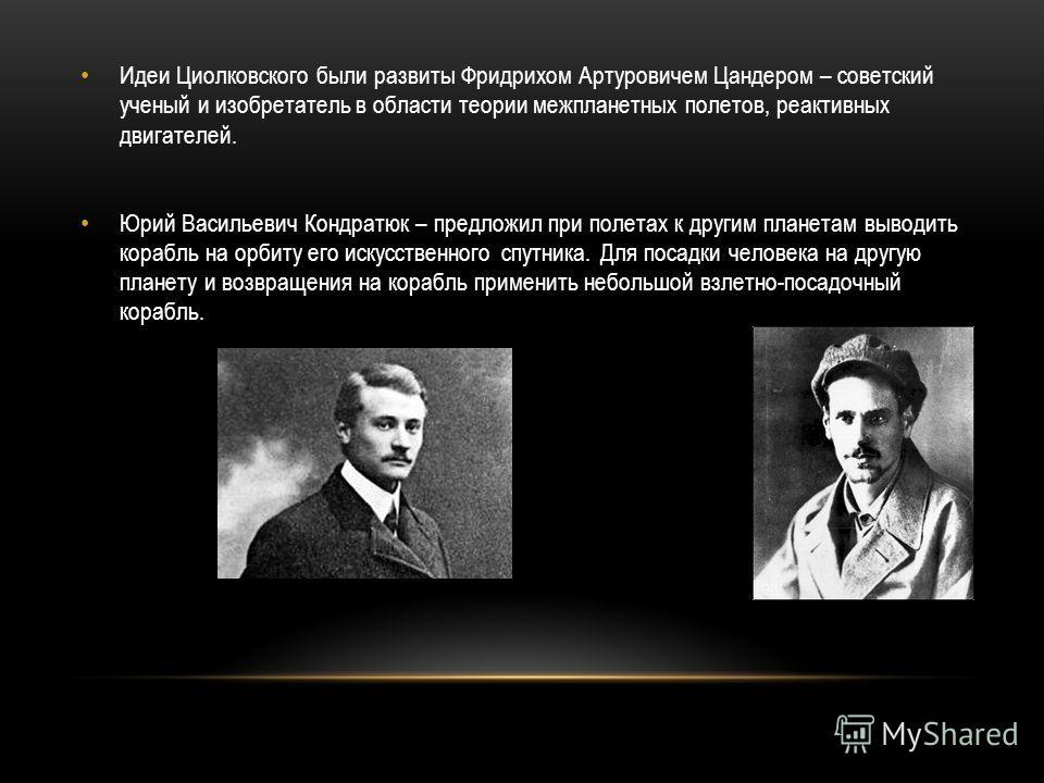 Идеи Циолковского были развиты Фридрихом Артуровичем Цандером – советский ученый и изобретатель в области теории межпланетных полетов, реактивных двигателей. Юрий Васильевич Кондратюк – предложил при полетах к другим планетам выводить корабль на орби