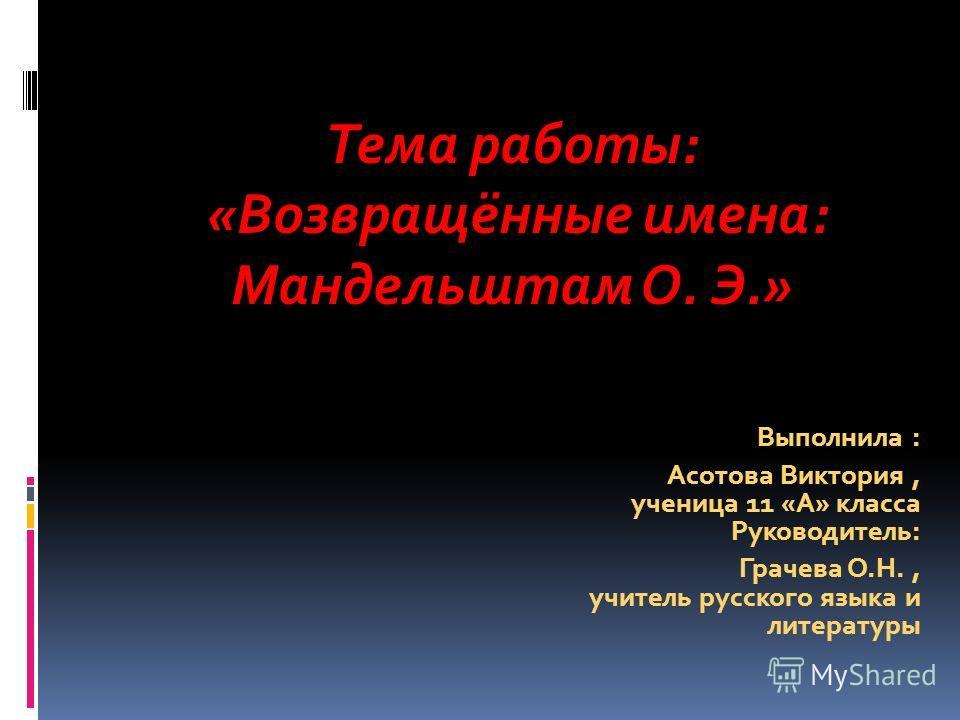 Выполнила : Асотова Виктория, ученица 11 «А» класса Руководитель: Грачева О.Н., учитель русского языка и литературы Тема работы: «Возвращённые имена: Мандельштам О. Э.»