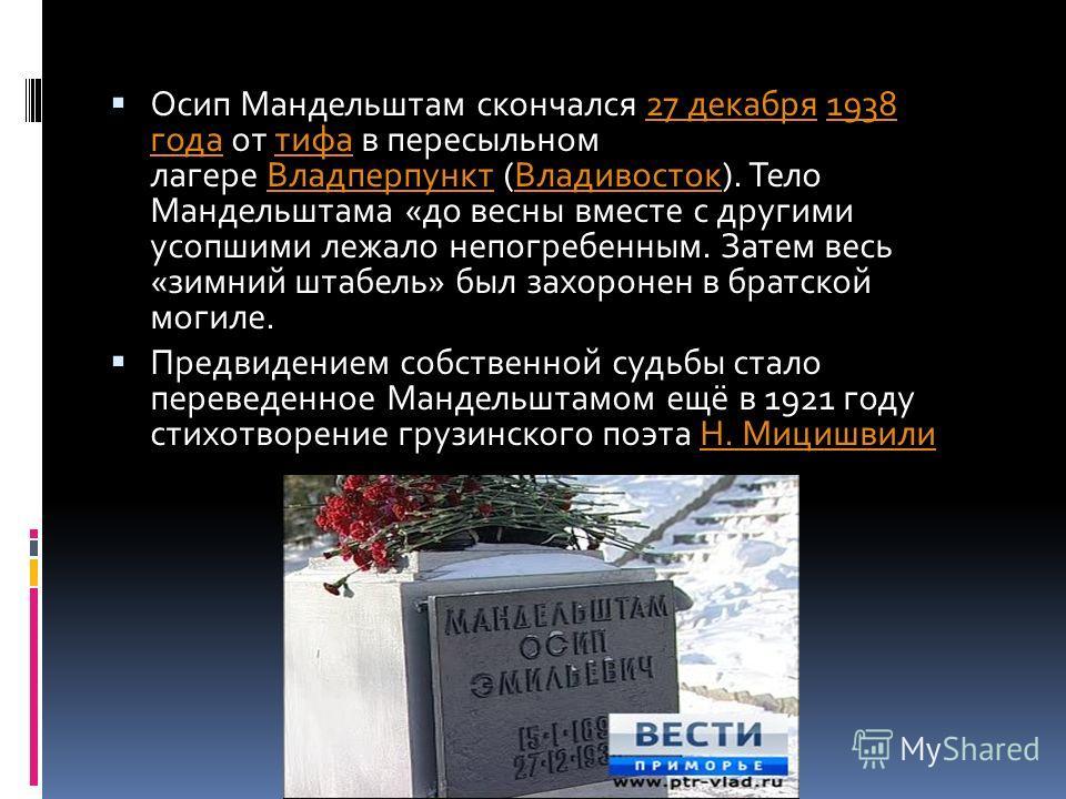 Осип Мандельштам скончался 27 декабря 1938 года от тифа в пересыльном лагере Владперпункт (Владивосток). Тело Мандельштама «до весны вместе с другими усопшими лежало непогребенным. Затем весь «зимний штабель» был захоронен в братской могиле.27 декабр
