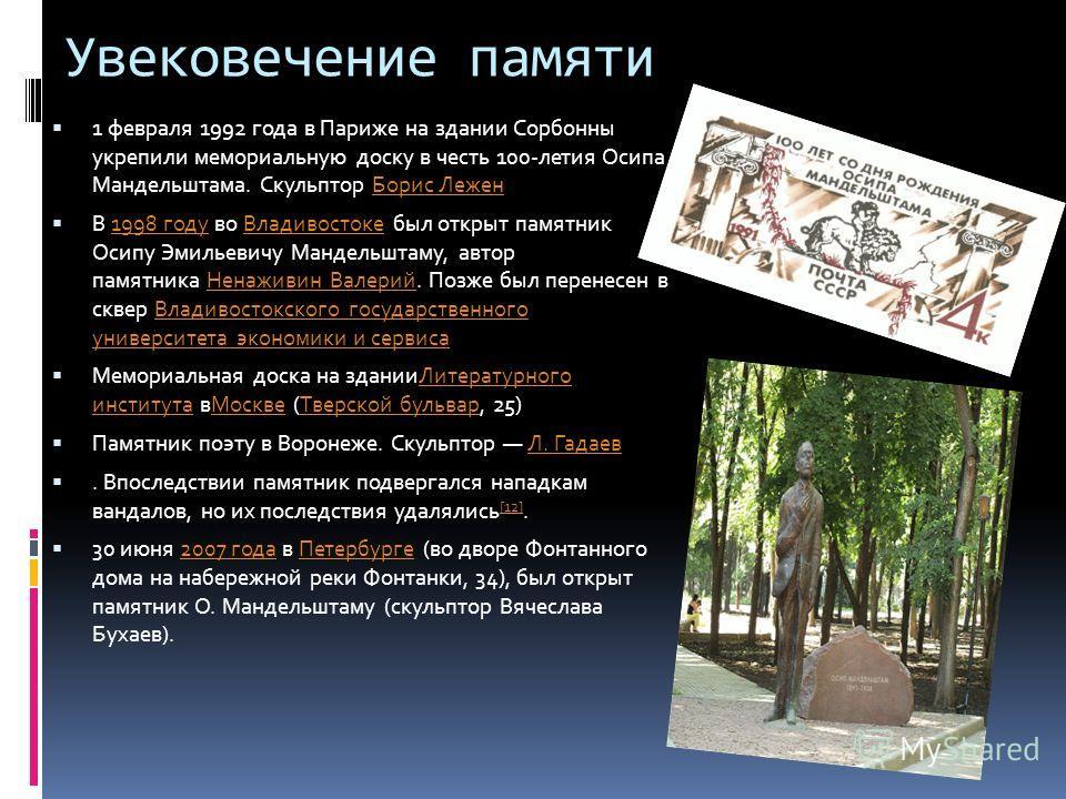 Увековечение памяти 1 февраля 1992 года в Париже на здании Сорбонны укрепили мемориальную доску в честь 100-летия Осипа Мандельштама. Скульптор Борис ЛеженБорис Лежен В 1998 году во Владивостоке был открыт памятник Осипу Эмильевичу Мандельштаму, авто