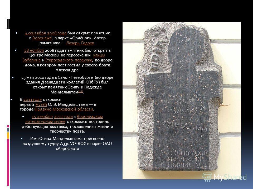 4 сентября 2008 года был открыт памятник в Воронеже, в парке «Орлёнок». Автор памятника Лазарь Гадаев. 4 сентября2008 годаВоронежеЛазарь Гадаев 28 ноября 2008 года памятник был открыт в центре Москвы на пересечении улицы Забелина иСтаросадского переу
