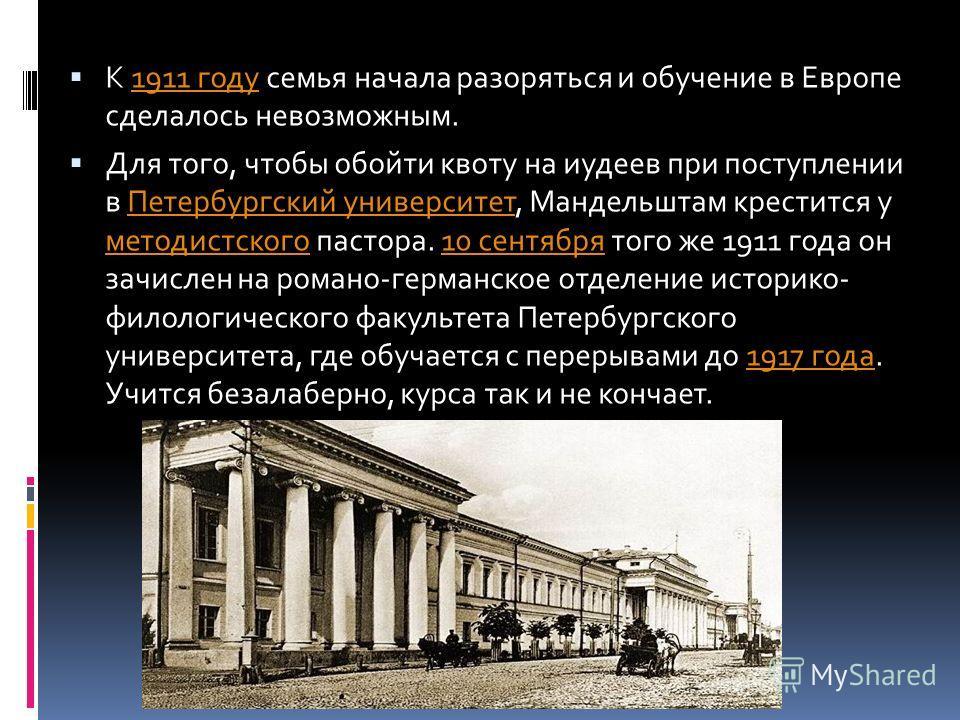 К 1911 году семья начала разоряться и обучение в Европе сделалось невозможным.1911 году Для того, чтобы обойти квоту на иудеев при поступлении в Петербургский университет, Мандельштам крестится у методистского пастора. 10 сентября того же 1911 года о