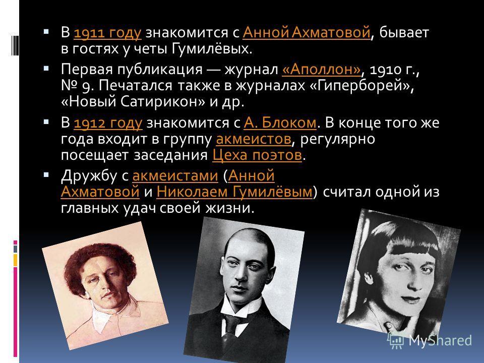 В 1911 году знакомится с Анной Ахматовой, бывает в гостях у четы Гумилёвых.1911 годуАнной Ахматовой Первая публикация журнал «Аполлон», 1910 г., 9. Печатался также в журналах «Гиперборей», «Новый Сатирикон» и др.«Аполлон» В 1912 году знакомится с А.