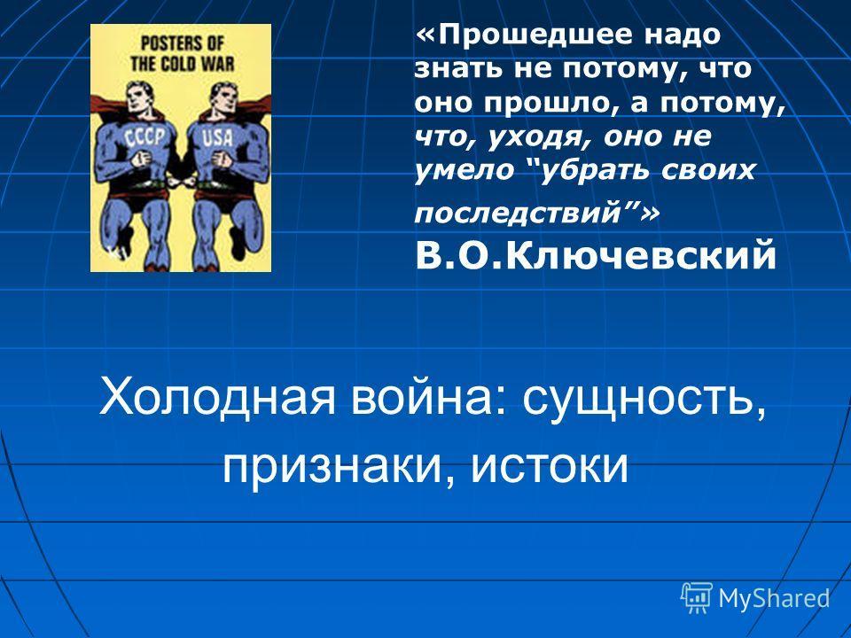 Холодная война: сущность, признаки, истоки «Прошедшее надо знать не потому, что оно прошло, а потому, что, уходя, оно не умело убрать своих последствий» В.О.Ключевский