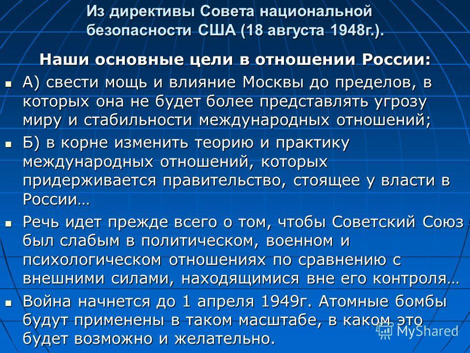 Из директивы Совета национальной безопасности США (18 августа 1948г.). Наши основные цели в отношении России: А) свести мощь и влияние Москвы до пределов, в которых она не будет более представлять угрозу миру и стабильности международных отношений; А