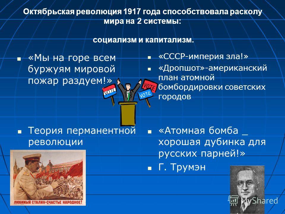 Октябрьская революция 1917 года способствовала расколу мира на 2 системы: социализм и капитализм. «Мы на горе всем буржуям мировой пожар раздуем!» «СССР-империя зла!» «Дропшот»-американский план атомной бомбордировки советских городов Теория перманен