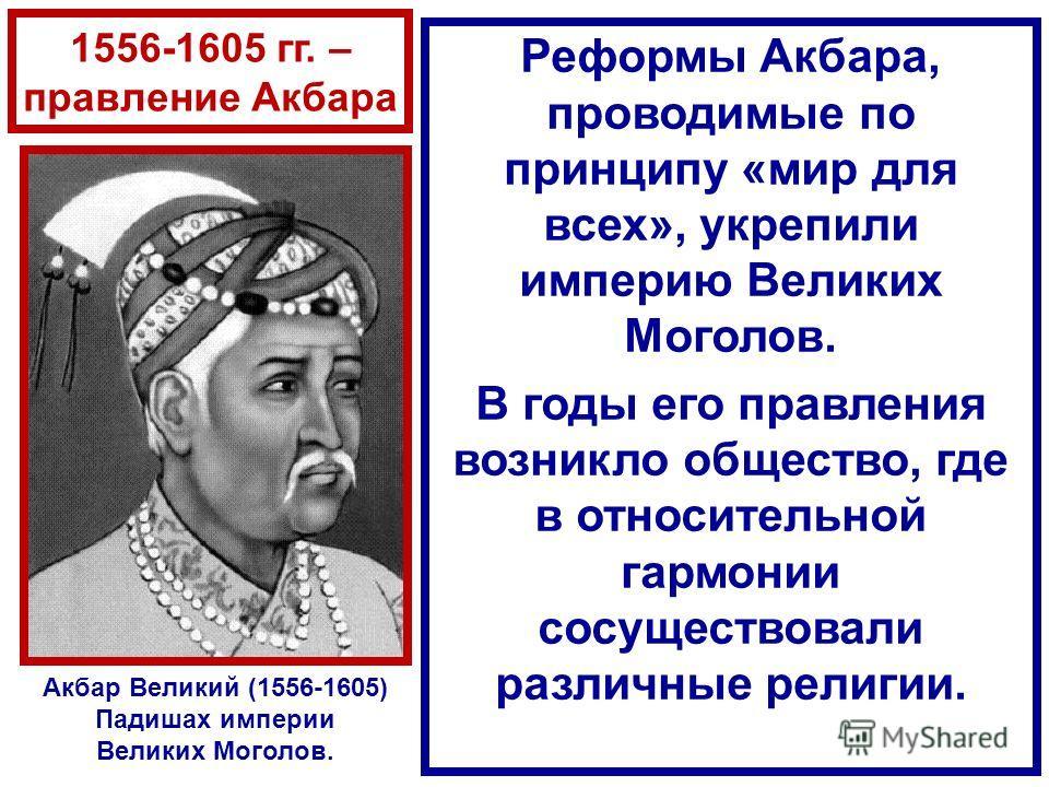 1556-1605 гг. – правление Акбара Реформы Акбара, проводимые по принципу «мир для всех», укрепили империю Великих Моголов. В годы его правления возникло общество, где в относительной гармонии сосуществовали различные религии. Акбар Великий (1556-1605)