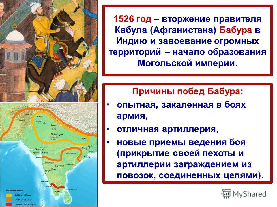 1526 год – вторжение правителя Кабула (Афганистана) Бабура в Индию и завоевание огромных территорий – начало образования Могольской империи. Причины побед Бабура: опытная, закаленная в боях армия, отличная артиллерия, новые приемы ведения боя (прикры